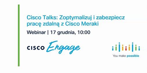 Webinar Cisco Talks – Zoptymalizuj i zabezpiecz pracę zdalną z Cisco Meraki – 17 grudnia (czw) godz. 10:00