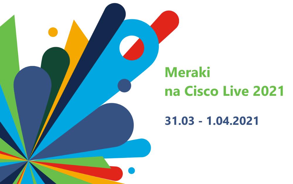Meraki na Cisco Live 2021, 31.03-1.04.2021